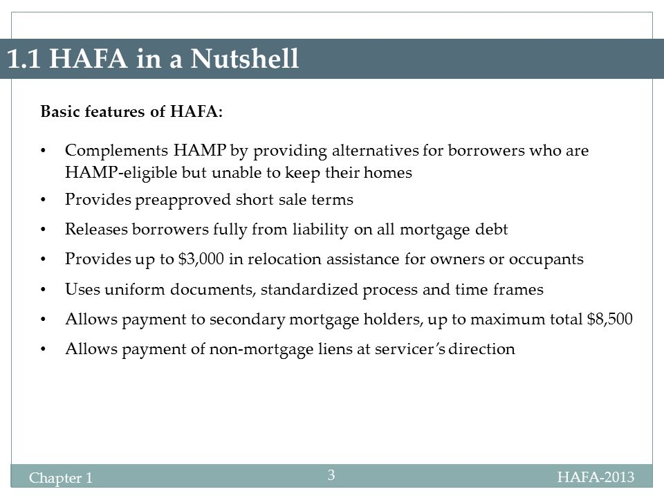 HAFA-2013 Chapter 1 3 1.1 HAFA in a Nutshell Basic features of HAFA: Complements HAMP by providing alternatives for borrowers who are HAMP-eligible but unable to keep their homes Provides preapproved short sale terms Releases borrowers fully from liability on all mortgage debt Provides up to $3,000 in relocation assistance for owners or occupants Uses uniform documents, standardized process and time frames Allows payment to secondary mortgage holders, up to maximum total $8,500 Allows payment of non-mortgage liens at servicer's direction
