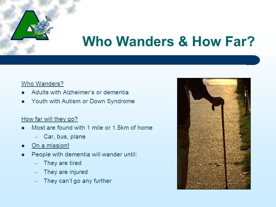 Who Wanders & How Far? Who Wanders? Adults with Alzheimer's or dementia Youth with Autism or Down Syndrome How far will they go? Most are found with 1