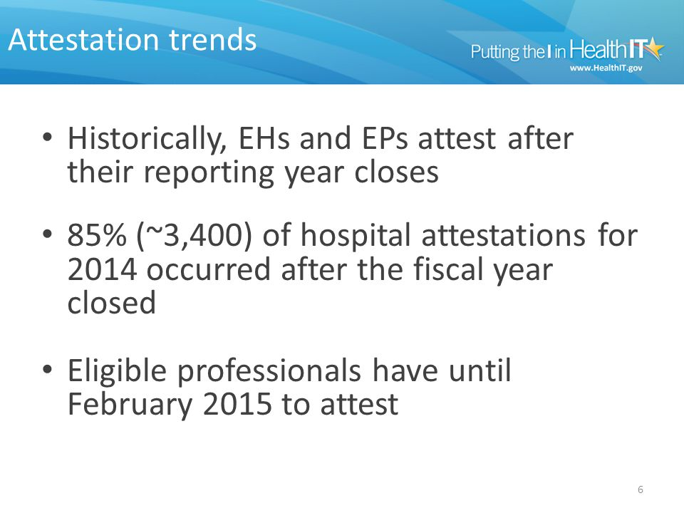 Attestation trends Historically, EHs and EPs attest after their reporting year closes 85% (~3,400) of hospital attestations for 2014 occurred after the fiscal year closed Eligible professionals have until February 2015 to attest 6