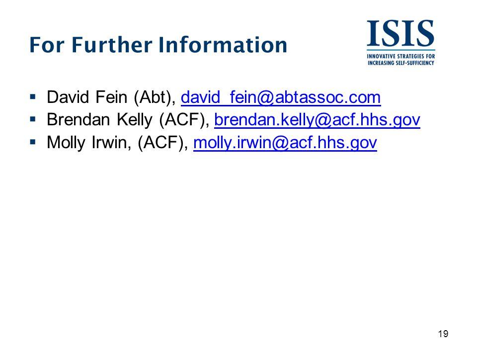 For Further Information  David Fein (Abt), david_fein@abtassoc.comdavid_fein@abtassoc.com  Brendan Kelly (ACF), brendan.kelly@acf.hhs.govbrendan.kelly@acf.hhs.gov  Molly Irwin, (ACF), molly.irwin@acf.hhs.govmolly.irwin@acf.hhs.gov 19