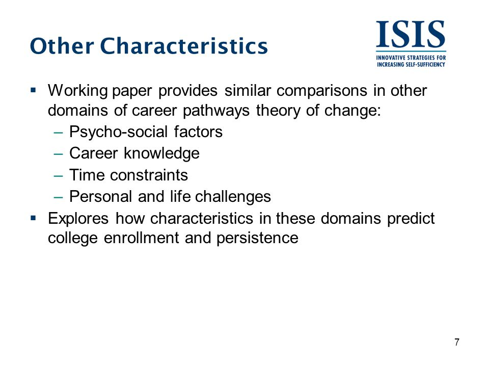 Other Characteristics  Working paper provides similar comparisons in other domains of career pathways theory of change: –Psycho-social factors –Career knowledge –Time constraints –Personal and life challenges  Explores how characteristics in these domains predict college enrollment and persistence 7