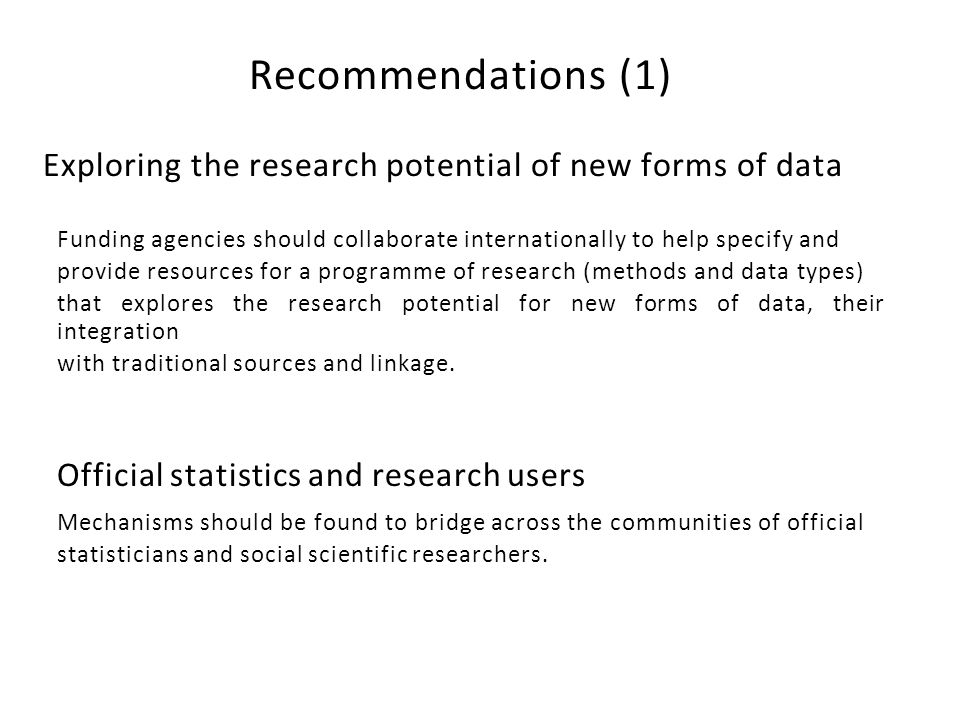 Recommendations (1) Exploring the research potential of new forms of data Funding agencies should collaborate internationally to help specify and provide resources for a programme of research (methods and data types) that explores the research potential for new forms of data, their integration with traditional sources and linkage.