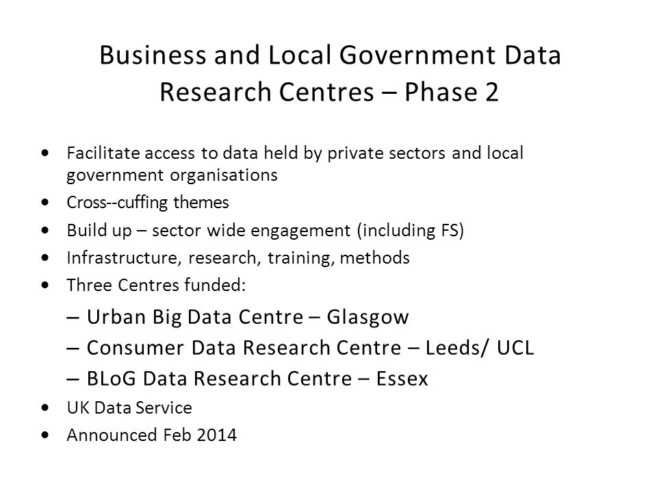 Business and Local Government Data Research Centres – Phase 2  Facilitate access to data held by private sectors and local government organisations  Cross-‐cuffing themes  Build up – sector wide engagement (including FS)  Infrastructure, research, training, methods  Three Centres funded: – Urban Big Data Centre – Glasgow – Consumer Data Research Centre – Leeds/ UCL – BLoG Data Research Centre – Essex  UK Data Service  Announced Feb 2014