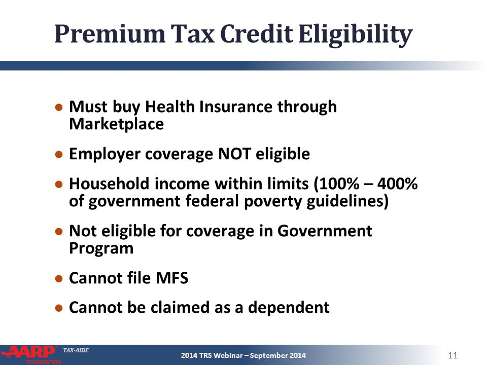 TAX-AIDE Premium Tax Credit Eligibility ● Must buy Health Insurance through Marketplace ● Employer coverage NOT eligible ● Household income within limits (100% – 400% of government federal poverty guidelines) ● Not eligible for coverage in Government Program ● Cannot file MFS ● Cannot be claimed as a dependent 2014 TRS Webinar – September 2014 11