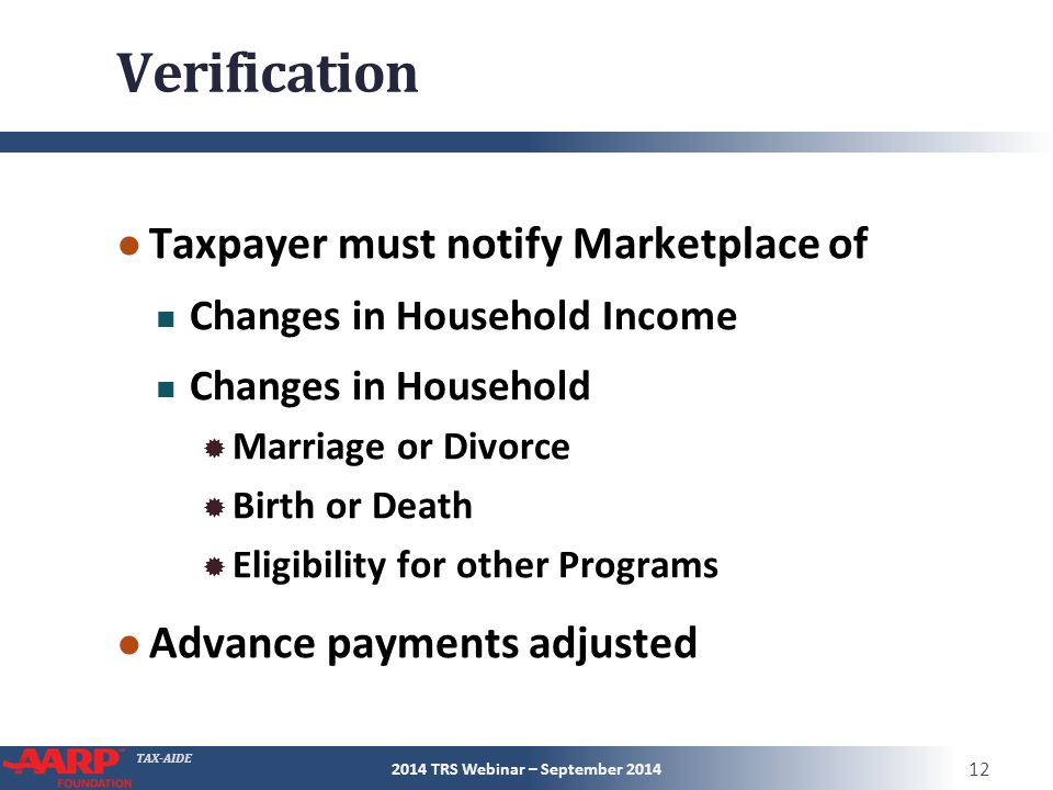 TAX-AIDE Verification ● Taxpayer must notify Marketplace of Changes in Household Income Changes in Household  Marriage or Divorce  Birth or Death  Eligibility for other Programs ● Advance payments adjusted 2014 TRS Webinar – September 2014 12