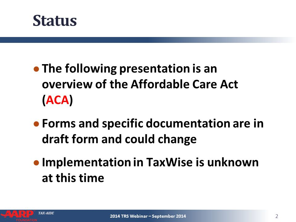 TAX-AIDE Status ● The following presentation is an overview of the Affordable Care Act (ACA) ● Forms and specific documentation are in draft form and could change ● Implementation in TaxWise is unknown at this time 2014 TRS Webinar – September 2014 2