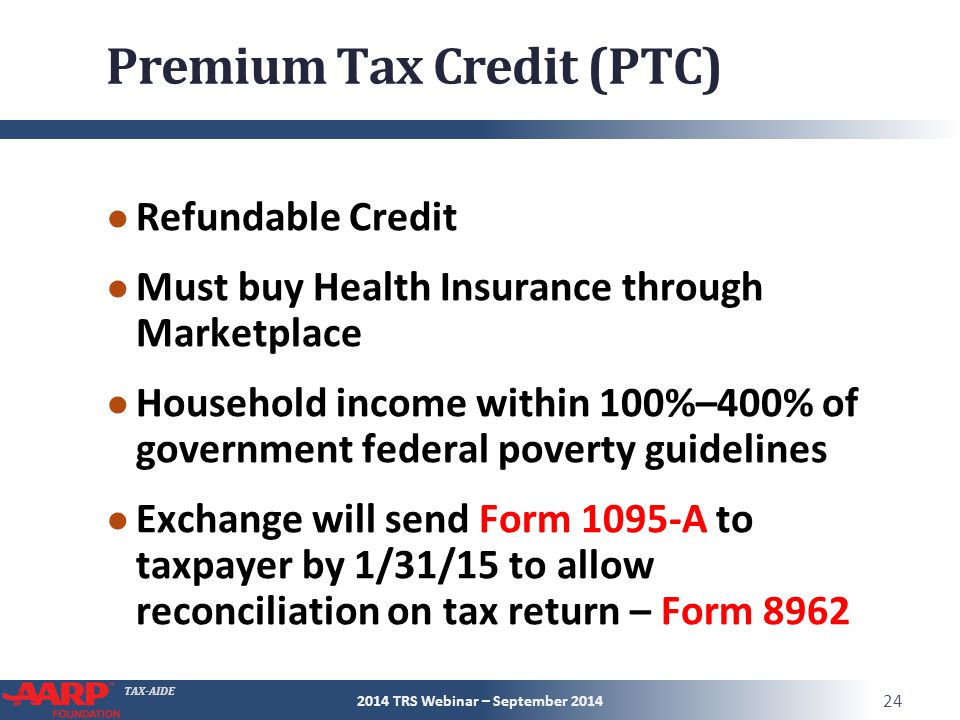TAX-AIDE Premium Tax Credit (PTC) ● Refundable Credit ● Must buy Health Insurance through Marketplace ● Household income within 100%–400% of government federal poverty guidelines ● Exchange will send Form 1095-A to taxpayer by 1/31/15 to allow reconciliation on tax return – Form 8962 2014 TRS Webinar – September 2014 24