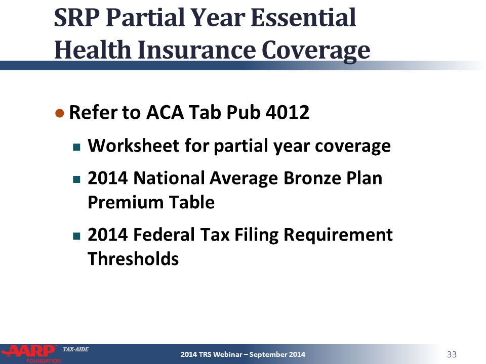 TAX-AIDE SRP Partial Year Essential Health Insurance Coverage ● Refer to ACA Tab Pub 4012 Worksheet for partial year coverage 2014 National Average Bronze Plan Premium Table 2014 Federal Tax Filing Requirement Thresholds 2014 TRS Webinar – September 2014 33