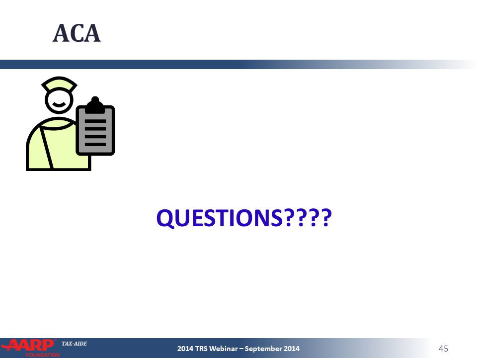 TAX-AIDE ACA 2014 TRS Webinar – September 2014 45 QUESTIONS
