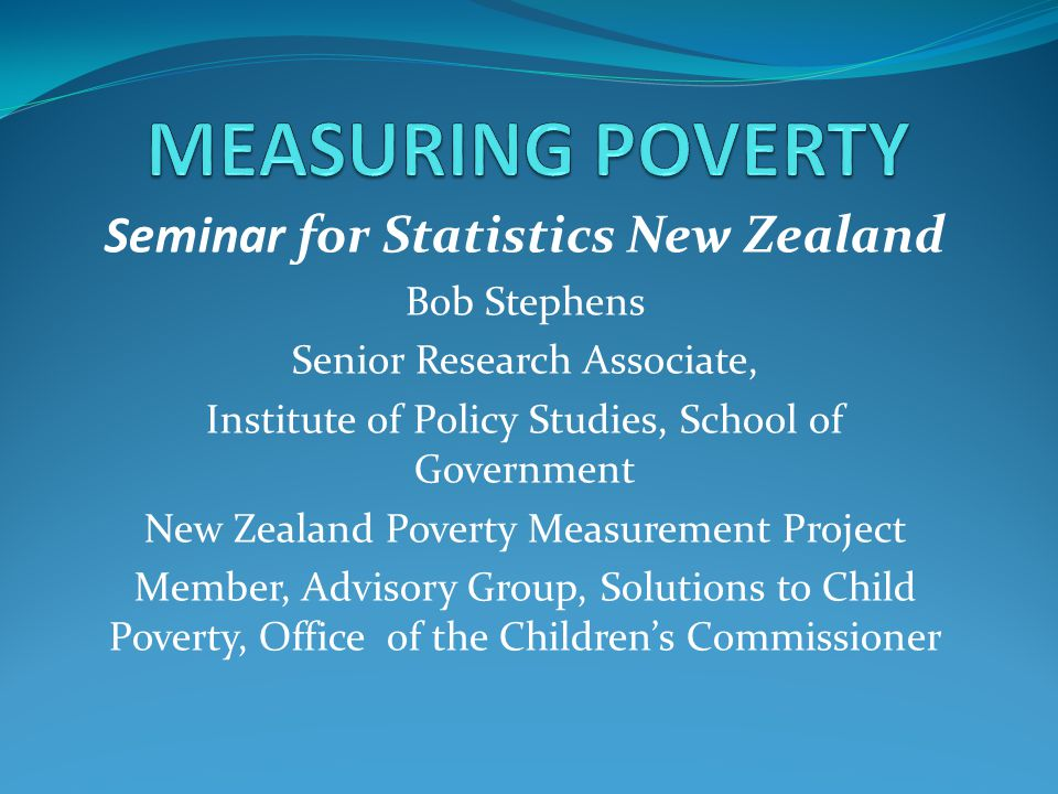 Seminar for Statistics New Zealand Bob Stephens Senior Research Associate, Institute of Policy Studies, School of Government New Zealand Poverty Measu