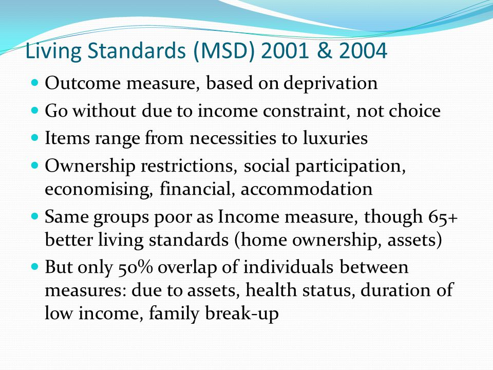 Living Standards (MSD) 2001 & 2004 Outcome measure, based on deprivation Go without due to income constraint, not choice Items range from necessities