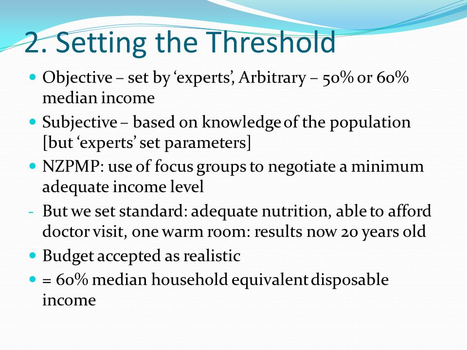 2. Setting the Threshold Objective – set by 'experts', Arbitrary – 50% or 60% median income Subjective – based on knowledge of the population [but 'ex