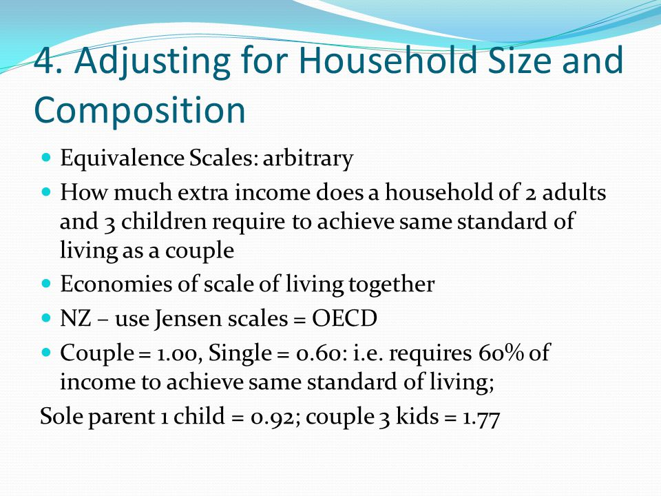 4. Adjusting for Household Size and Composition Equivalence Scales: arbitrary How much extra income does a household of 2 adults and 3 children requir