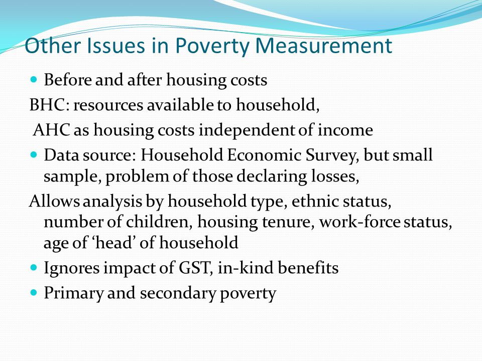Other Issues in Poverty Measurement Before and after housing costs BHC: resources available to household, AHC as housing costs independent of income D
