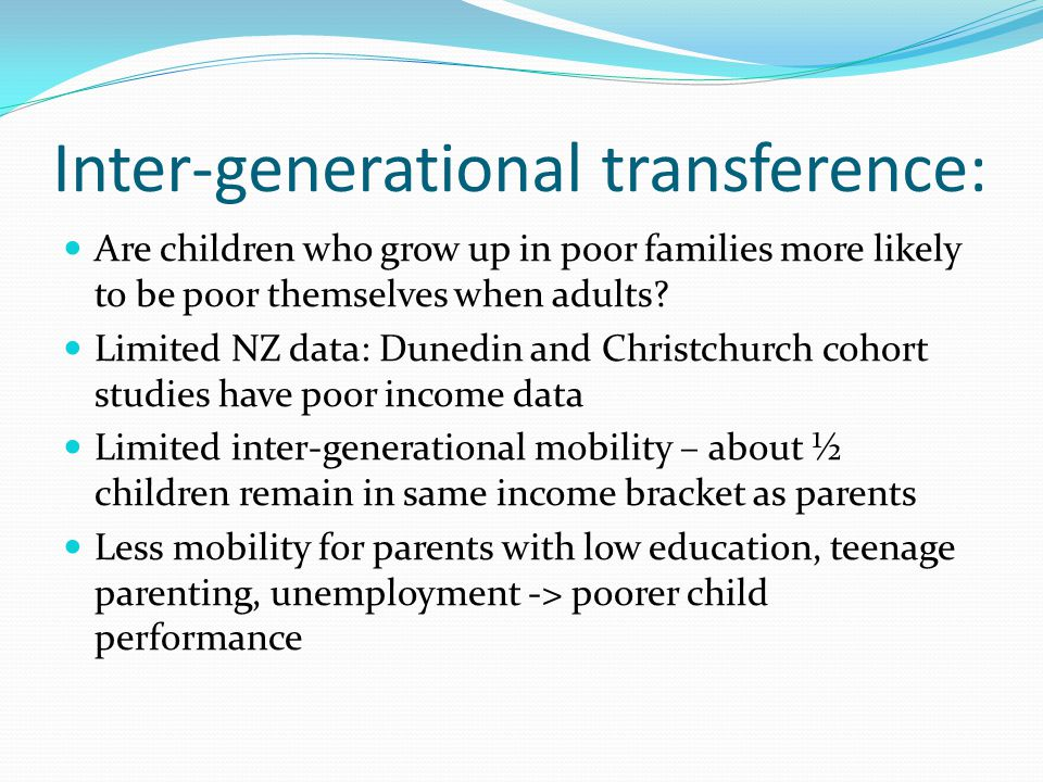 Inter-generational transference: Are children who grow up in poor families more likely to be poor themselves when adults? Limited NZ data: Dunedin and