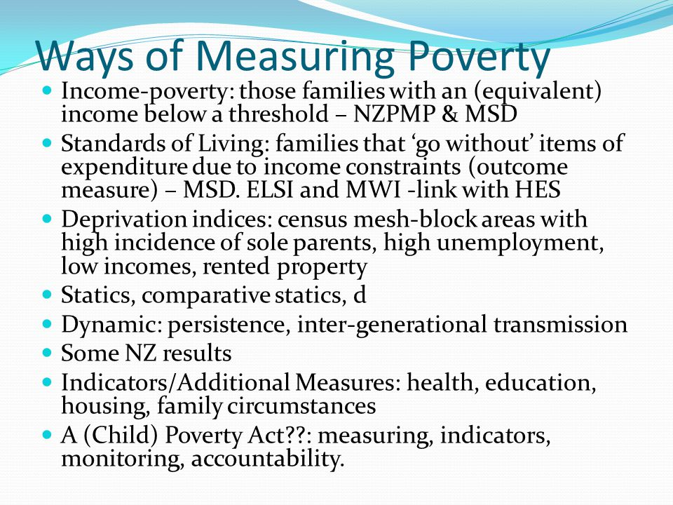 Ways of Measuring Poverty Income-poverty: those families with an (equivalent) income below a threshold – NZPMP & MSD Standards of Living: families tha