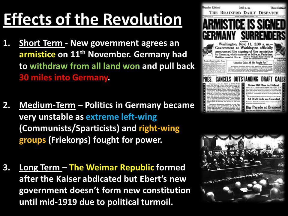 Effects of the Revolution 1.Short Term - New government agrees an armistice on 11 th November. Germany had to withdraw from all land won and pull back
