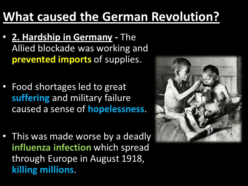 What caused the German Revolution? 2. Hardship in Germany - The Allied blockade was working and prevented imports of supplies. Food shortages led to g