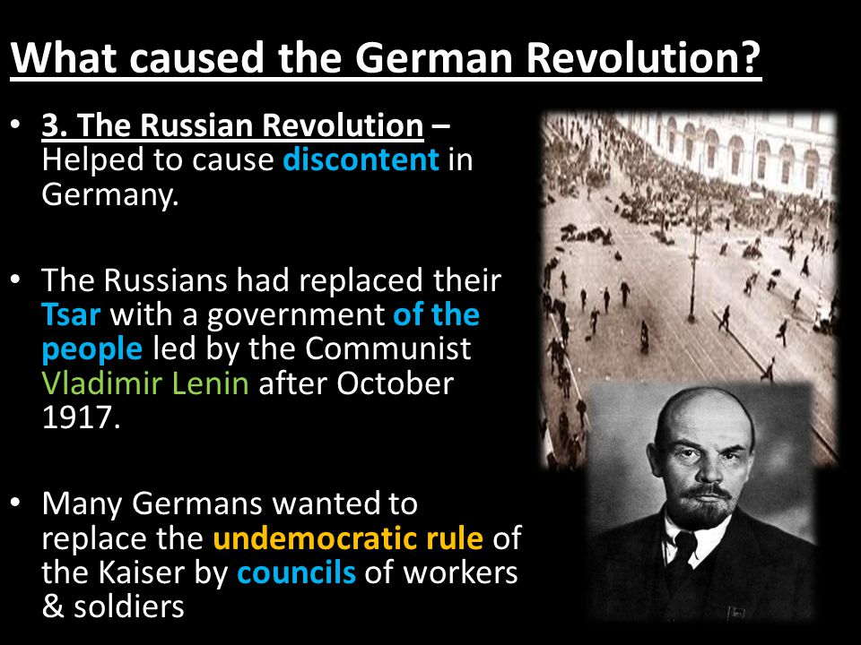 What caused the German Revolution? 3. The Russian Revolution – Helped to cause discontent in Germany. The Russians had replaced their Tsar with a gove