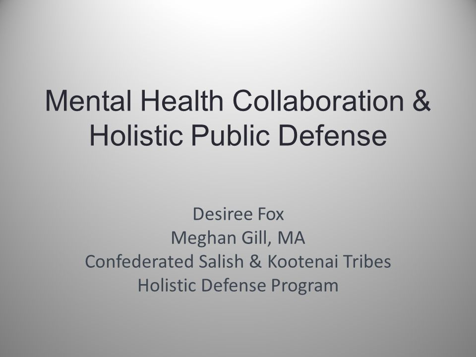 Mental Health Collaboration & Holistic Public Defense Desiree Fox Meghan Gill, MA Confederated Salish & Kootenai Tribes Holistic Defense Program