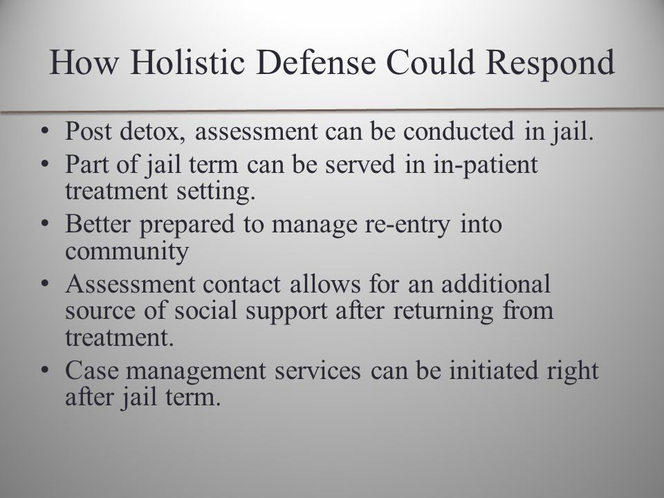 How Holistic Defense Could Respond Post detox, assessment can be conducted in jail.
