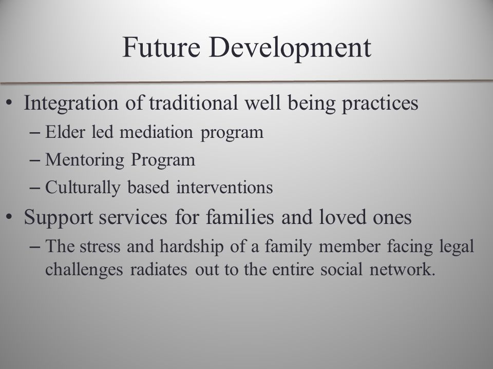 Future Development Integration of traditional well being practices – Elder led mediation program – Mentoring Program – Culturally based interventions Support services for families and loved ones – The stress and hardship of a family member facing legal challenges radiates out to the entire social network.