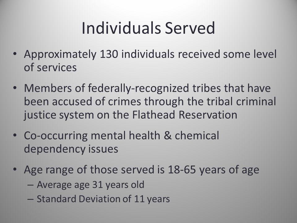 Individuals Served Approximately 130 individuals received some level of services Members of federally-recognized tribes that have been accused of crimes through the tribal criminal justice system on the Flathead Reservation Co-occurring mental health & chemical dependency issues Age range of those served is 18-65 years of age – Average age 31 years old – Standard Deviation of 11 years
