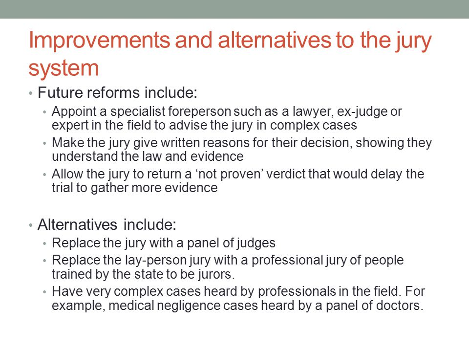 Improvements and alternatives to the jury system Future reforms include: Appoint a specialist foreperson such as a lawyer, ex-judge or expert in the f
