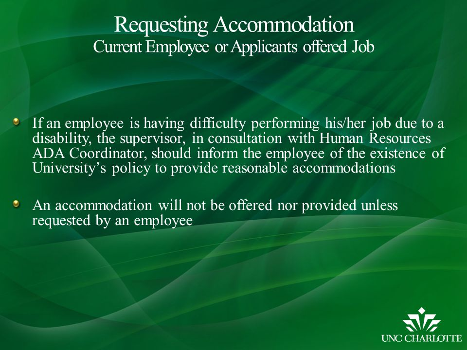 If an employee is having difficulty performing his/her job due to a disability, the supervisor, in consultation with Human Resources ADA Coordinator, should inform the employee of the existence of University's policy to provide reasonable accommodations An accommodation will not be offered nor provided unless requested by an employee Requesting Accommodation Current Employee or Applicants offered Job