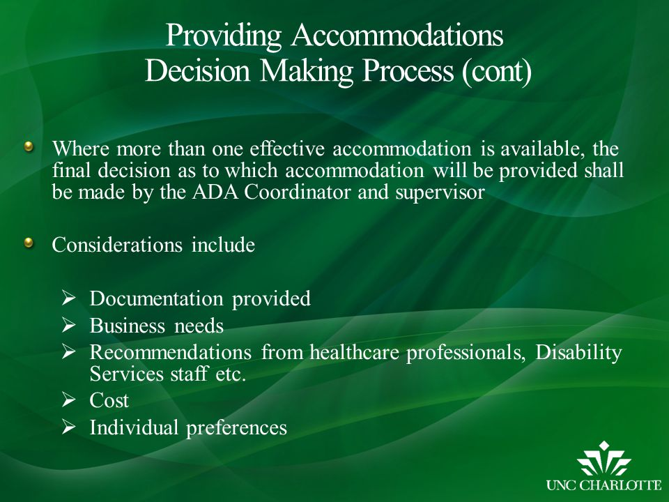 Where more than one effective accommodation is available, the final decision as to which accommodation will be provided shall be made by the ADA Coordinator and supervisor Considerations include  Documentation provided  Business needs  Recommendations from healthcare professionals, Disability Services staff etc.