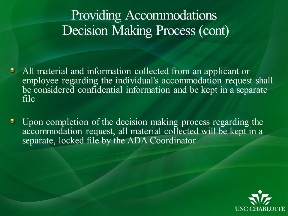 All material and information collected from an applicant or employee regarding the individual s accommodation request shall be considered confidential information and be kept in a separate file Upon completion of the decision making process regarding the accommodation request, all material collected will be kept in a separate, locked file by the ADA Coordinator Providing Accommodations Decision Making Process (cont)