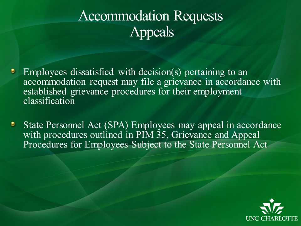 Employees dissatisfied with decision(s) pertaining to an accommodation request may file a grievance in accordance with established grievance procedures for their employment classification State Personnel Act (SPA) Employees may appeal in accordance with procedures outlined in PIM 35, Grievance and Appeal Procedures for Employees Subject to the State Personnel Act Accommodation Requests Appeals