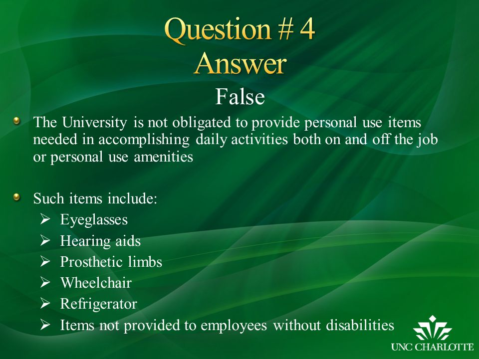 False The University is not obligated to provide personal use items needed in accomplishing daily activities both on and off the job or personal use amenities Such items include:  Eyeglasses  Hearing aids  Prosthetic limbs  Wheelchair  Refrigerator  Items not provided to employees without disabilities