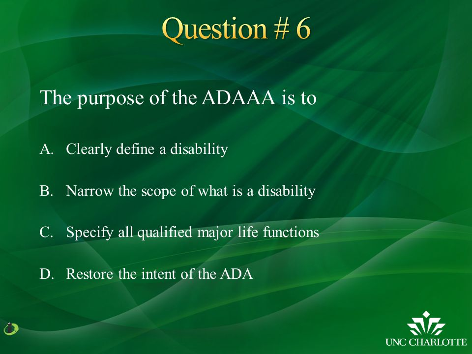 The purpose of the ADAAA is to A.Clearly define a disability B.Narrow the scope of what is a disability C.Specify all qualified major life functions D.Restore the intent of the ADA