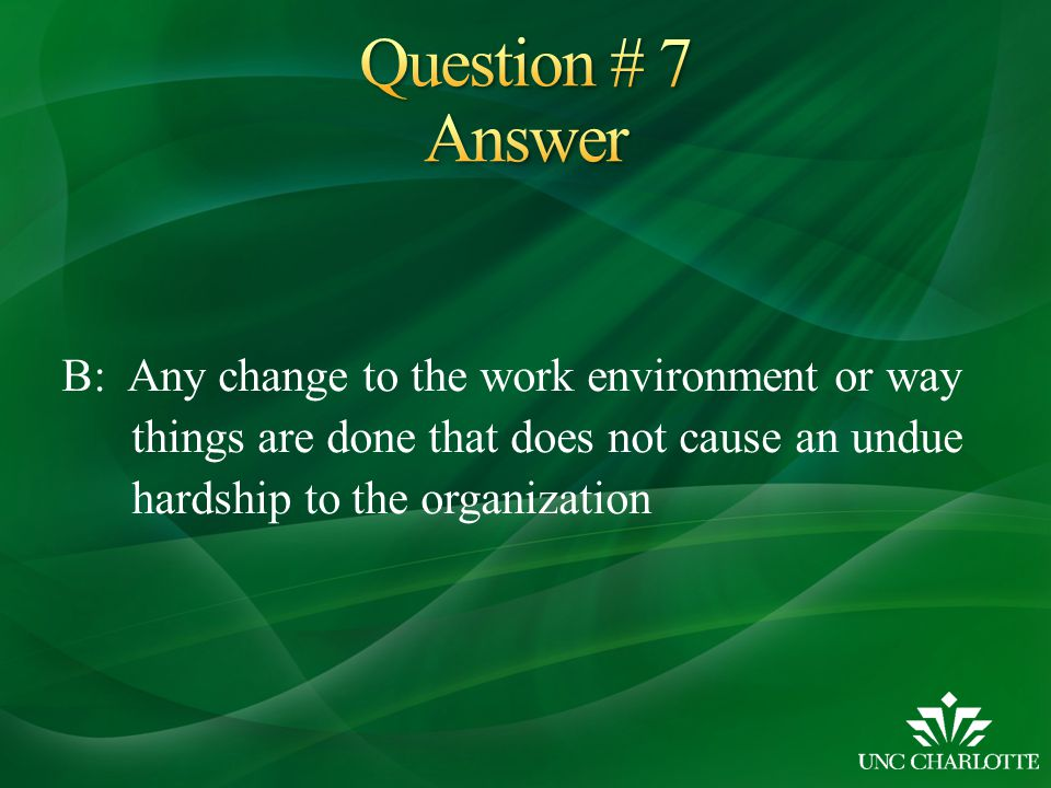 B: Any change to the work environment or way things are done that does not cause an undue hardship to the organization