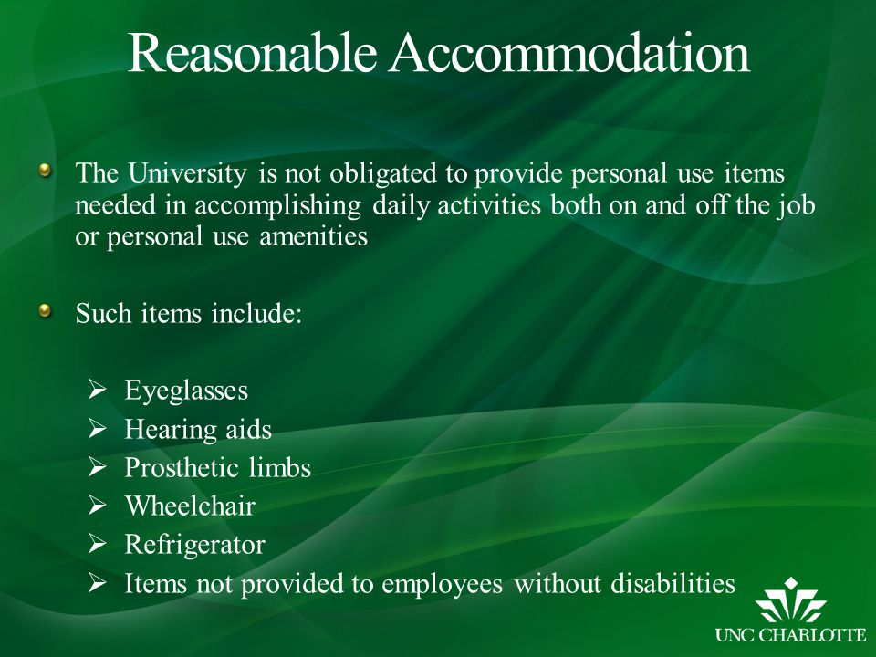 Reasonable Accommodation The University is not obligated to provide personal use items needed in accomplishing daily activities both on and off the job or personal use amenities Such items include:  Eyeglasses  Hearing aids  Prosthetic limbs  Wheelchair  Refrigerator  Items not provided to employees without disabilities