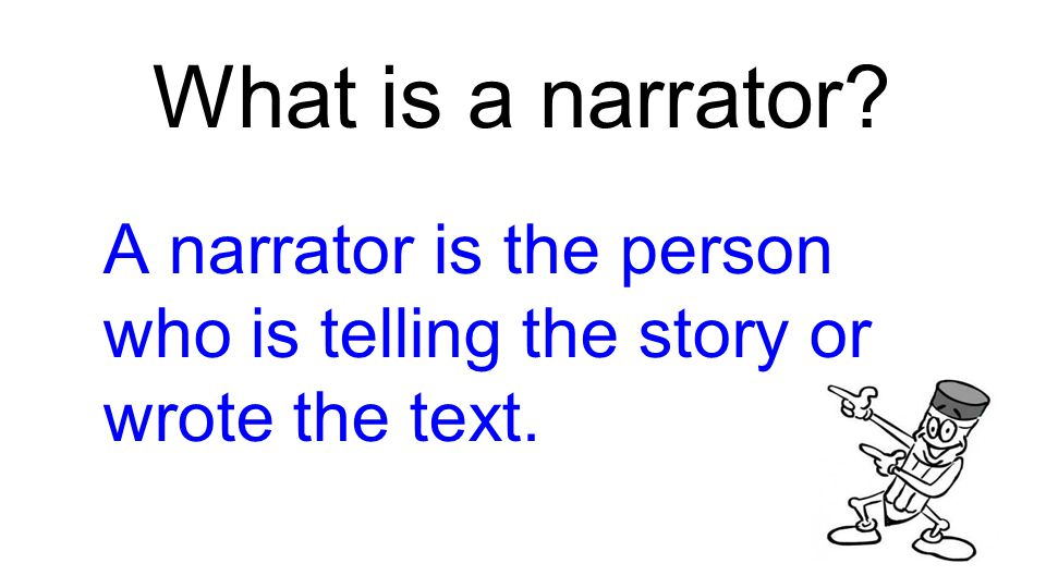 What is a narrator? A narrator is the person who is telling the story or wrote the text.