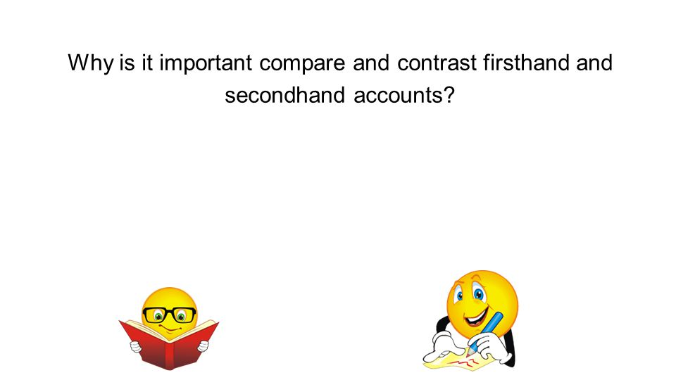 Why is it important compare and contrast firsthand and secondhand accounts?