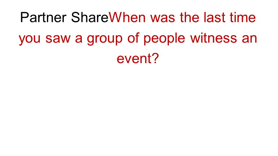 Partner ShareWhen was the last time you saw a group of people witness an event?
