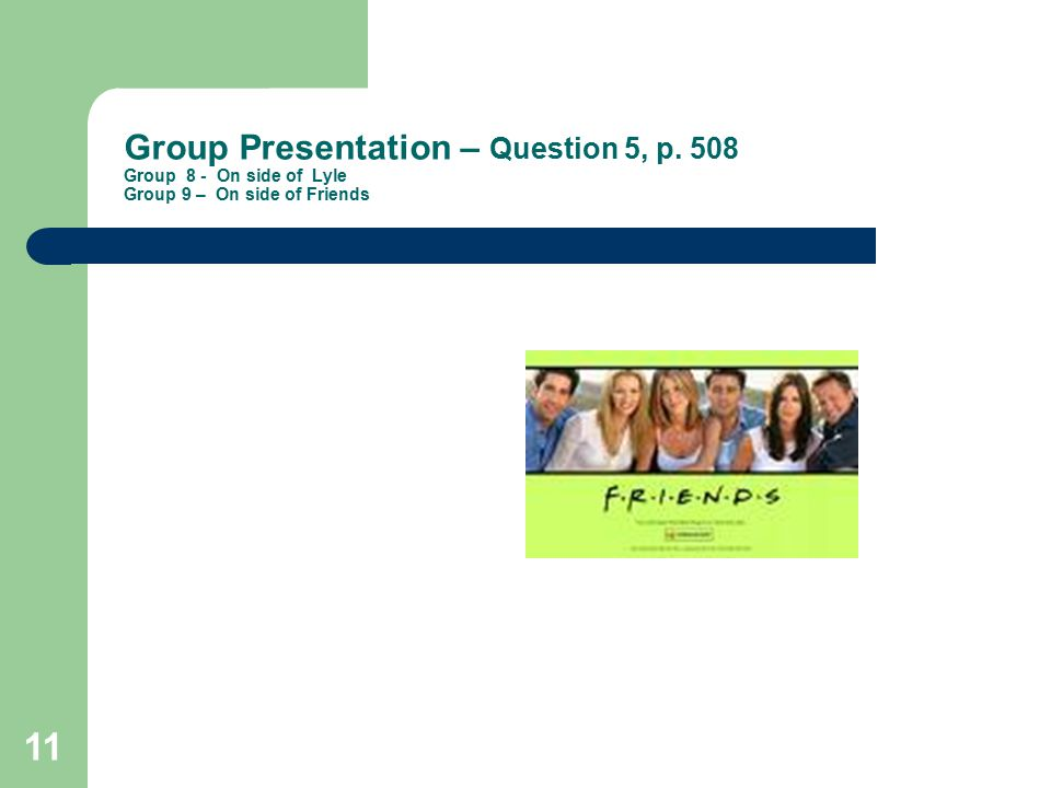 11 Group Presentation – Question 5, p. 508 Group 8 - On side of Lyle Group 9 – On side of Friends
