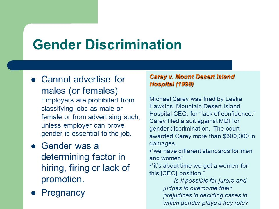 Cannot advertise for males (or females) Employers are prohibited from classifying jobs as male or female or from advertising such, unless employer can prove gender is essential to the job.