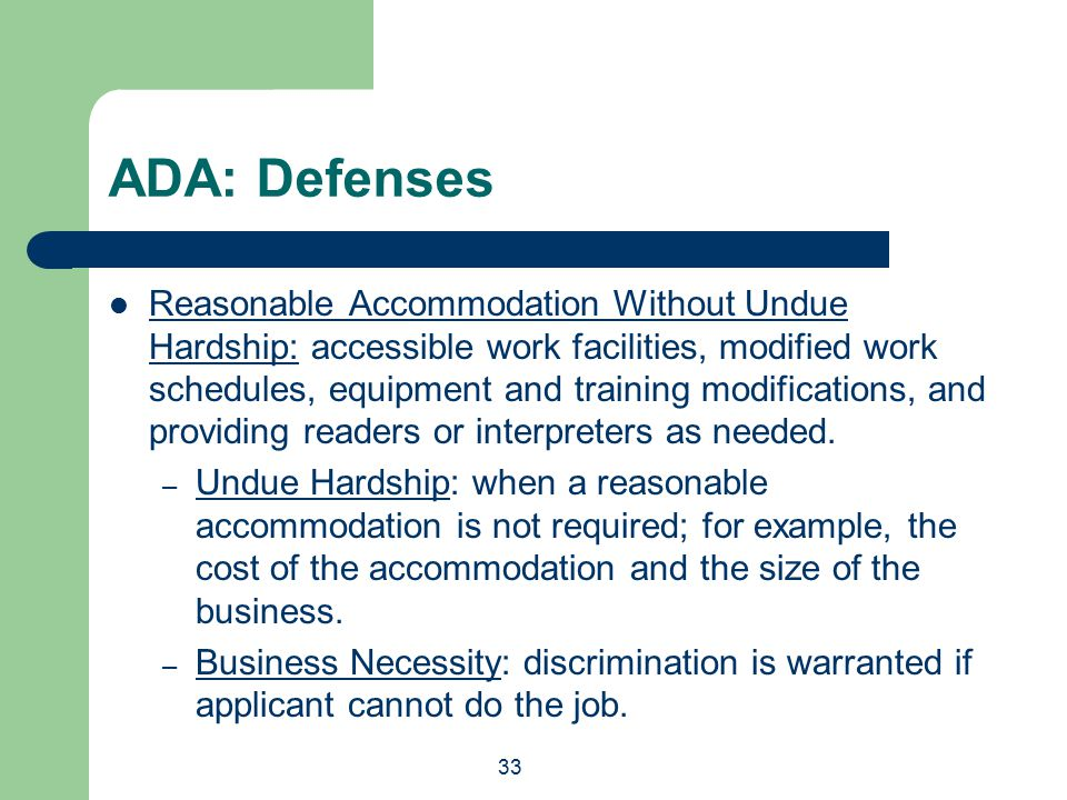 33 ADA: Defenses Reasonable Accommodation Without Undue Hardship: accessible work facilities, modified work schedules, equipment and training modifications, and providing readers or interpreters as needed.