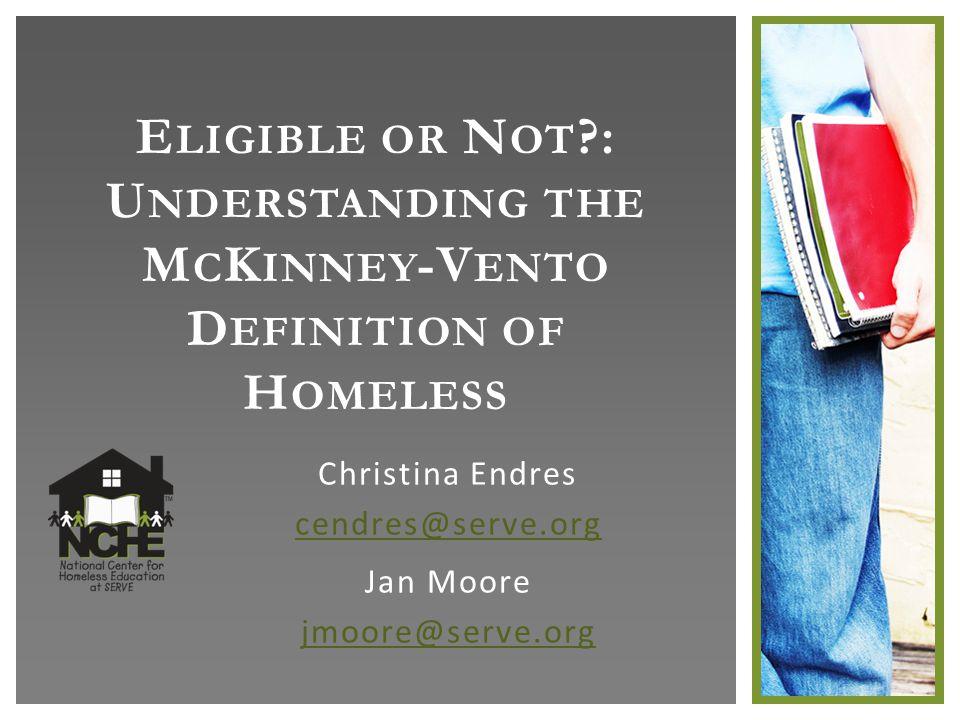 E LIGIBLE OR N OT : U NDERSTANDING THE M C K INNEY -V ENTO D EFINITION OF H OMELESS Christina Endres cendres@serve.org Jan Moore jmoore@serve.org