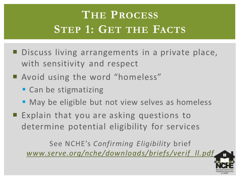 T HE P ROCESS S TEP 1: G ET THE F ACTS  Discuss living arrangements in a private place, with sensitivity and respect  Avoid using the word homeless  Can be stigmatizing  May be eligible but not view selves as homeless  Explain that you are asking questions to determine potential eligibility for services See NCHE's Confirming Eligibility brief www.serve.org/nche/downloads/briefs/verif_ll.pdf www.serve.org/nche/downloads/briefs/verif_ll.pdf