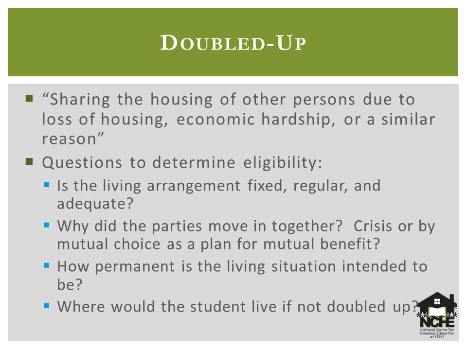  Sharing the housing of other persons due to loss of housing, economic hardship, or a similar reason  Questions to determine eligibility:  Is the living arrangement fixed, regular, and adequate.