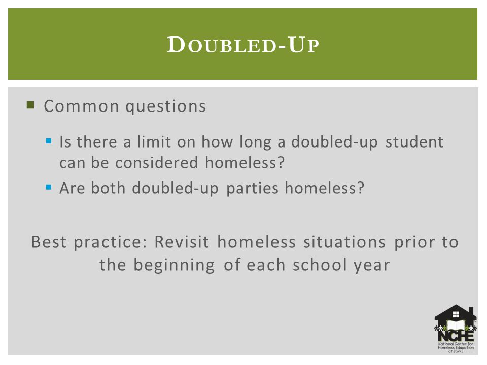  Common questions  Is there a limit on how long a doubled-up student can be considered homeless?  Are both doubled-up parties homeless? Best practi