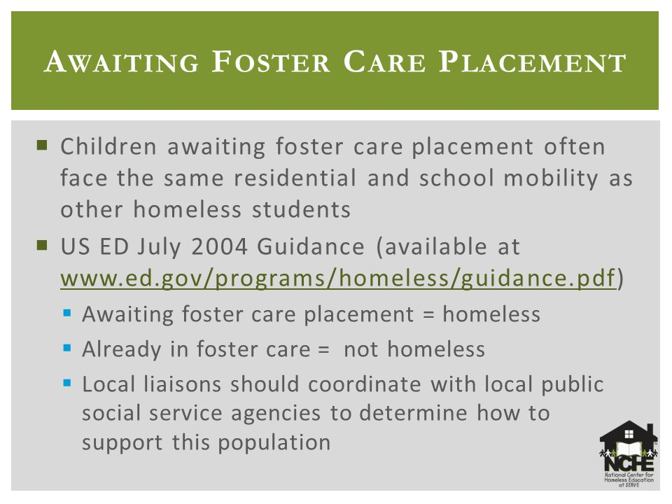 A WAITING F OSTER C ARE P LACEMENT  Children awaiting foster care placement often face the same residential and school mobility as other homeless students  US ED July 2004 Guidance (available at www.ed.gov/programs/homeless/guidance.pdf) www.ed.gov/programs/homeless/guidance.pdf  Awaiting foster care placement = homeless  Already in foster care = not homeless  Local liaisons should coordinate with local public social service agencies to determine how to support this population