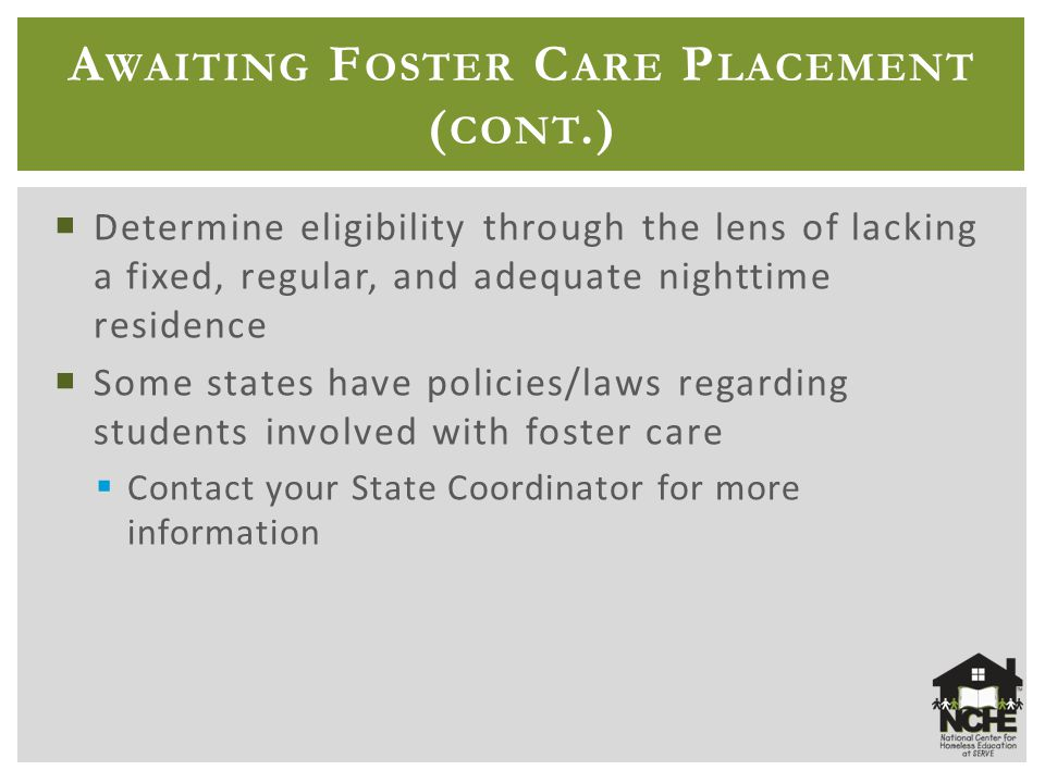 A WAITING F OSTER C ARE P LACEMENT ( CONT.)  Determine eligibility through the lens of lacking a fixed, regular, and adequate nighttime residence  Some states have policies/laws regarding students involved with foster care  Contact your State Coordinator for more information