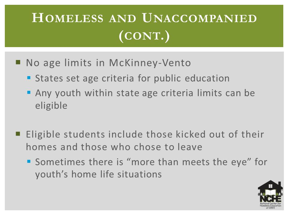 H OMELESS AND U NACCOMPANIED ( CONT.)  No age limits in McKinney-Vento  States set age criteria for public education  Any youth within state age criteria limits can be eligible  Eligible students include those kicked out of their homes and those who chose to leave  Sometimes there is more than meets the eye for youth's home life situations