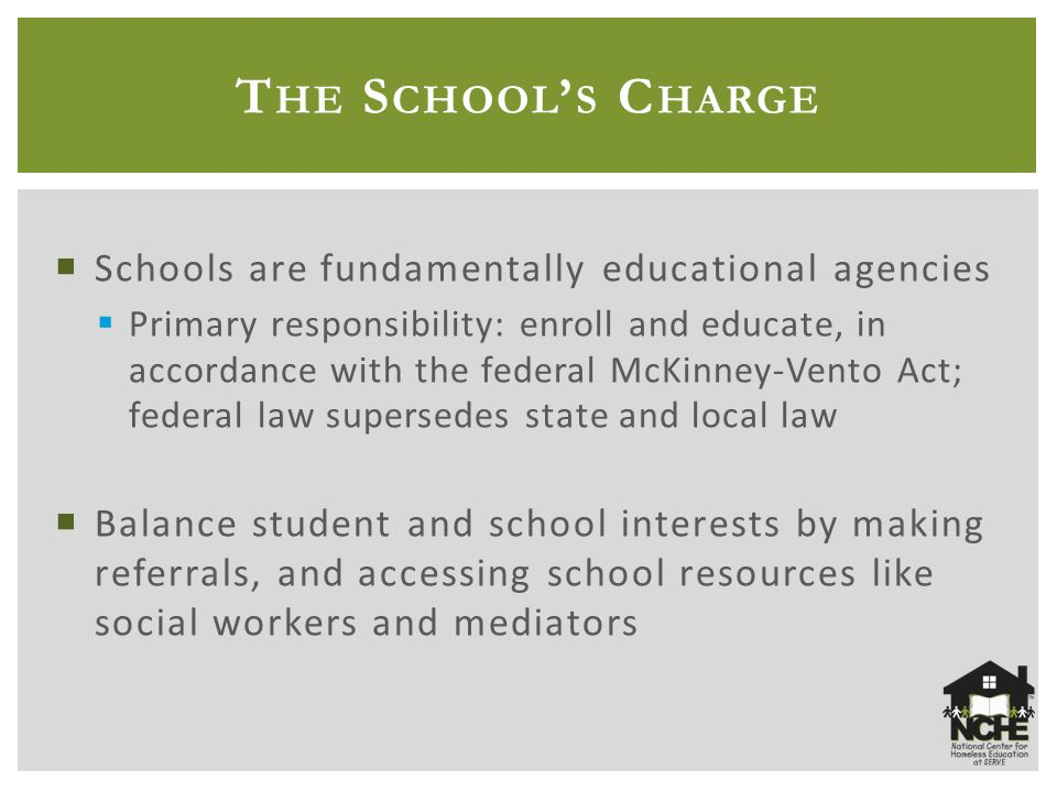 T HE S CHOOL ' S C HARGE  Schools are fundamentally educational agencies  Primary responsibility: enroll and educate, in accordance with the federal McKinney-Vento Act; federal law supersedes state and local law  Balance student and school interests by making referrals, and accessing school resources like social workers and mediators